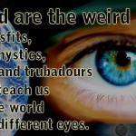 Quote: Blessed are the weird people – poets, misfits, writers, mystics, painters, troubadours