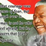 Nelson Mandella Quote: I learned that courage was not the absence of fear, but the triumph over it