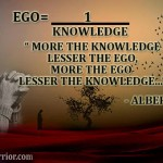 More the Knowledge, Less the Ego, More the Ego, Less the Knowledge