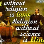 Science without religion is lame: Religion without science is blind