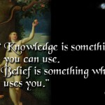 Knowledge is something which you can use; Belief is something which uses you