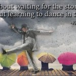 Life isn't about waiting for the storm to pass… It is about learning to dancing in the rain