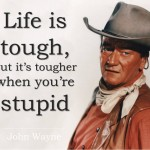 Life is tough, but it's tougher when you're stupid