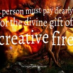 A person must pay dearly for the divine gift of creative fire