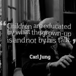 Children are educated by what the grown-up is and not by his talk