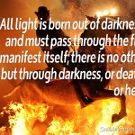 All light is born out of darkness, and must pass through the fire to manifest itself