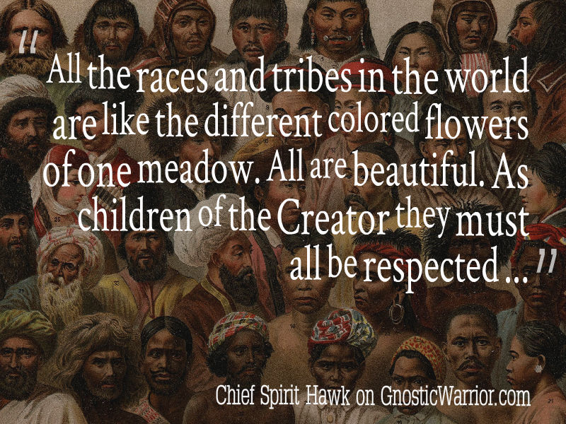 All the races and tribes in the world are like the different colored flowers of one meadow. All are beautiful.