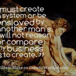 I must create a system or be enslaved by another man's