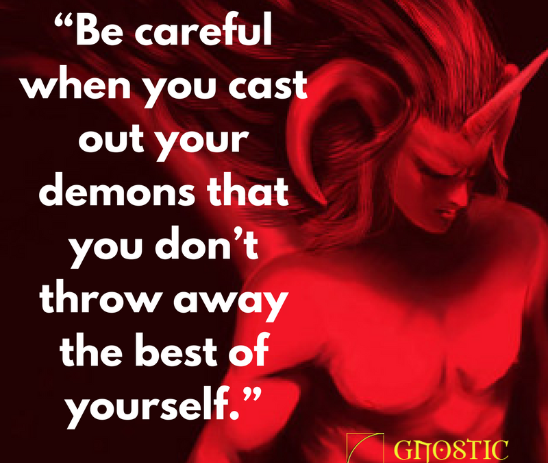Be careful when you cast out your demons that you don't throw away the best of yourself