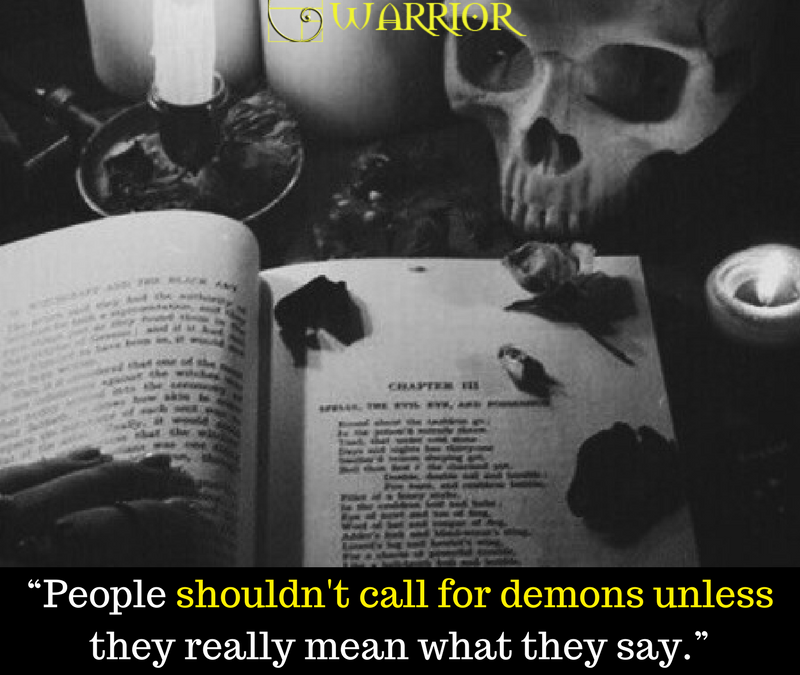 People shouldn't call for demons unless they really mean what they say