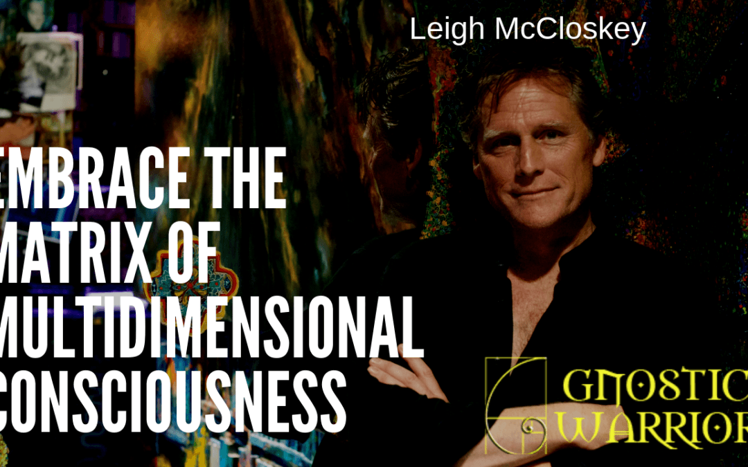 Leigh McCloskey: Embrace the Matrix of Multidimensional Consciousness
